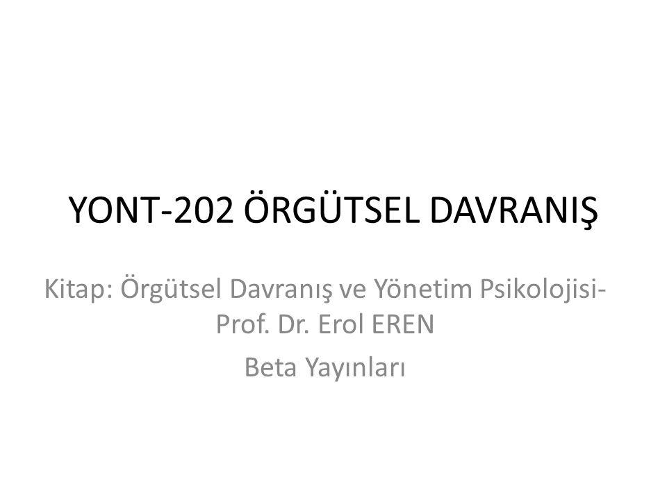 YONT-202 ÖRGÜTSEL DAVRANIŞ Kitap: Örgütsel Davranış ve Yönetim Psikolojisi- Prof. Dr. Erol EREN Beta Yayınları