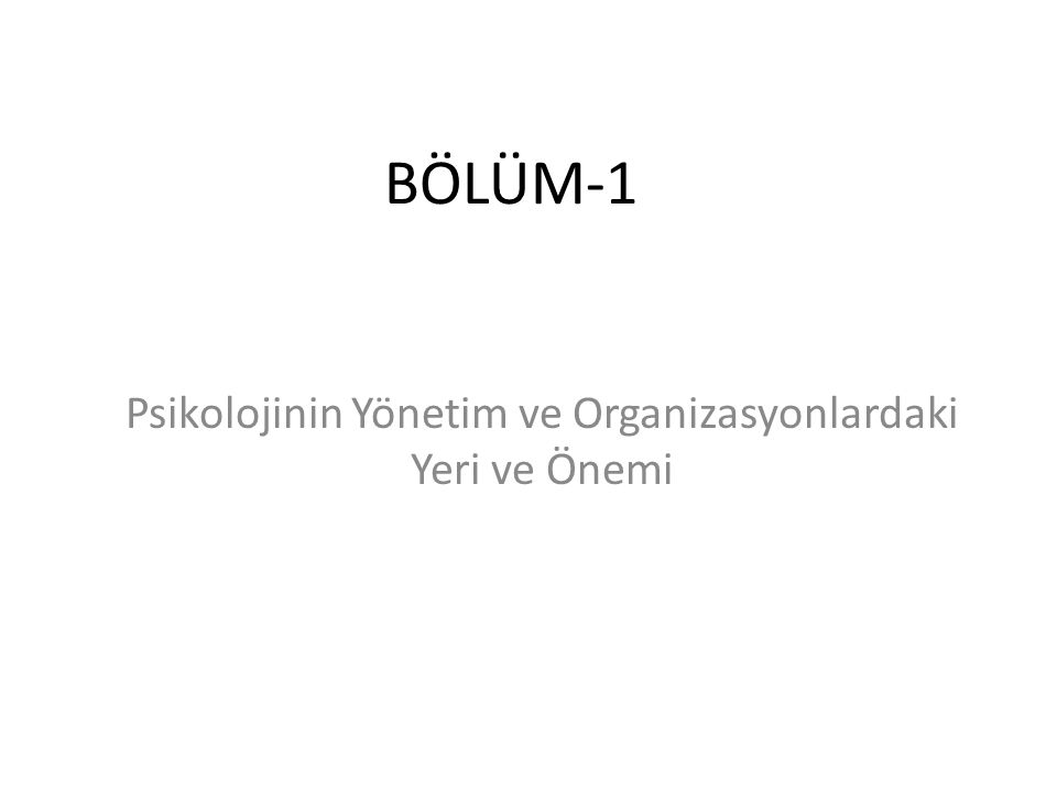 BÖLÜM-1 Psikolojinin Yönetim ve Organizasyonlardaki Yeri ve Önemi