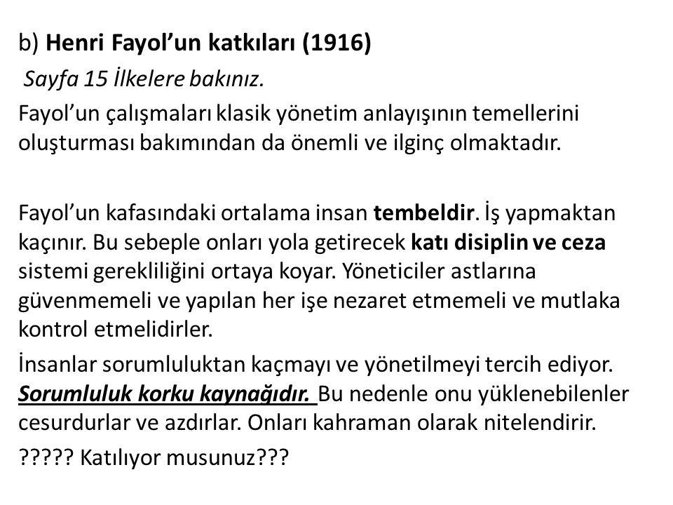b) Henri Fayol'un katkıları (1916) Sayfa 15 İlkelere bakınız. Fayol'un çalışmaları klasik yönetim anlayışının temellerini oluşturması bakımından da ön