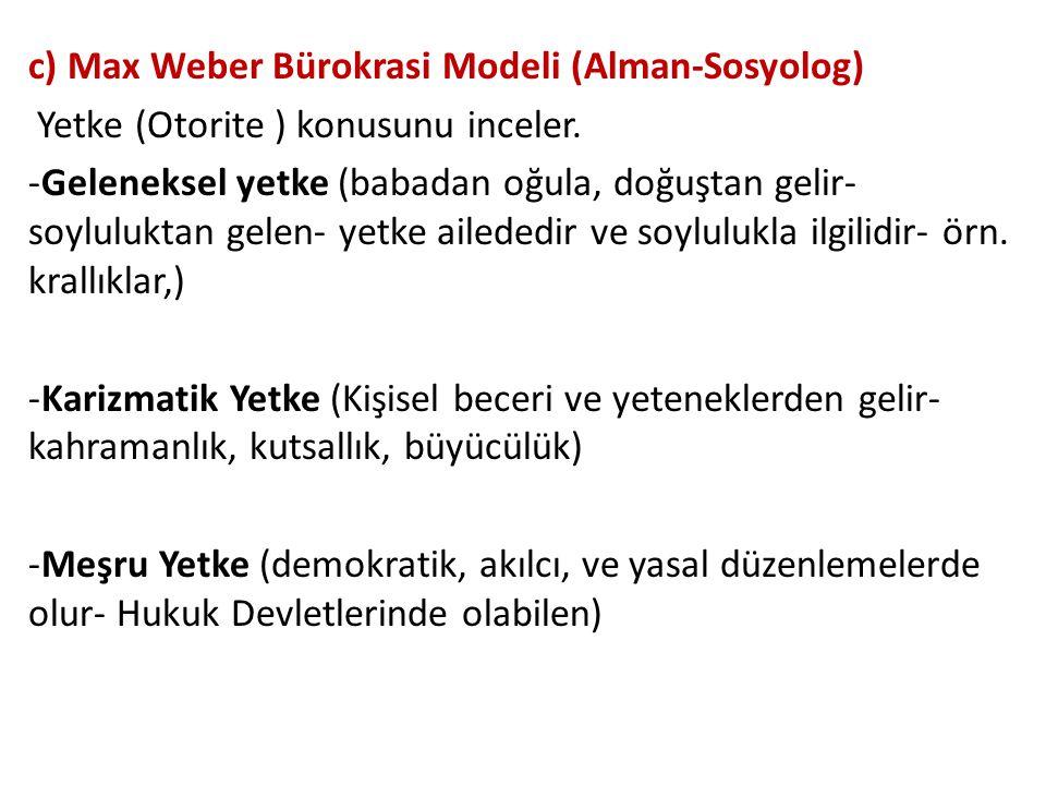 c) Max Weber Bürokrasi Modeli (Alman-Sosyolog) Yetke (Otorite ) konusunu inceler. -Geleneksel yetke (babadan oğula, doğuştan gelir- soyluluktan gelen-