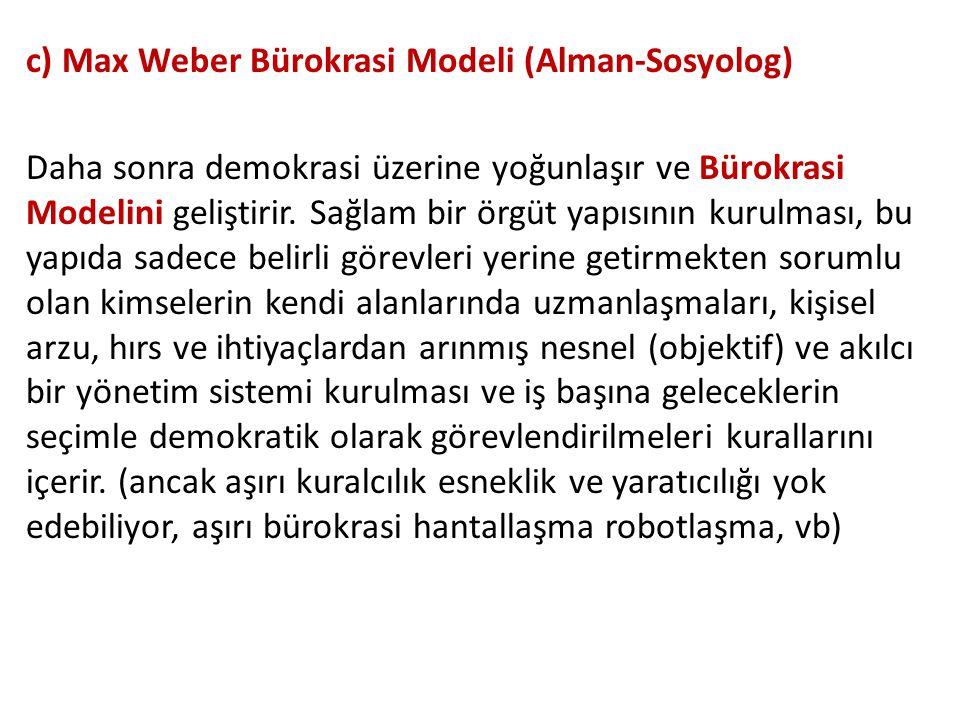 c) Max Weber Bürokrasi Modeli (Alman-Sosyolog) Daha sonra demokrasi üzerine yoğunlaşır ve Bürokrasi Modelini geliştirir. Sağlam bir örgüt yapısının ku