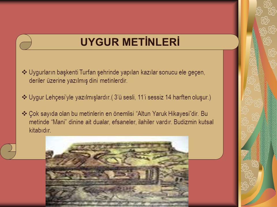 UYGUR METİNLERİ  Uygurların başkenti Turfan şehrinde yapılan kazılar sonucu ele geçen, deriler üzerine yazılmış dini metinlerdir.