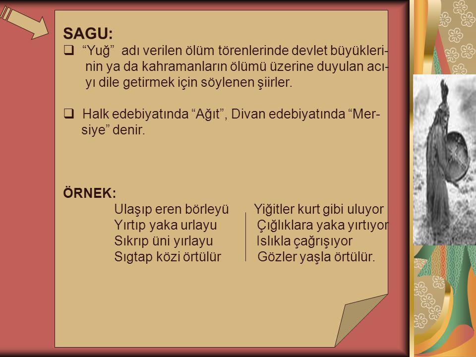 SAGU:  Yuğ adı verilen ölüm törenlerinde devlet büyükleri- nin ya da kahramanların ölümü üzerine duyulan acı- yı dile getirmek için söylenen şiirler.