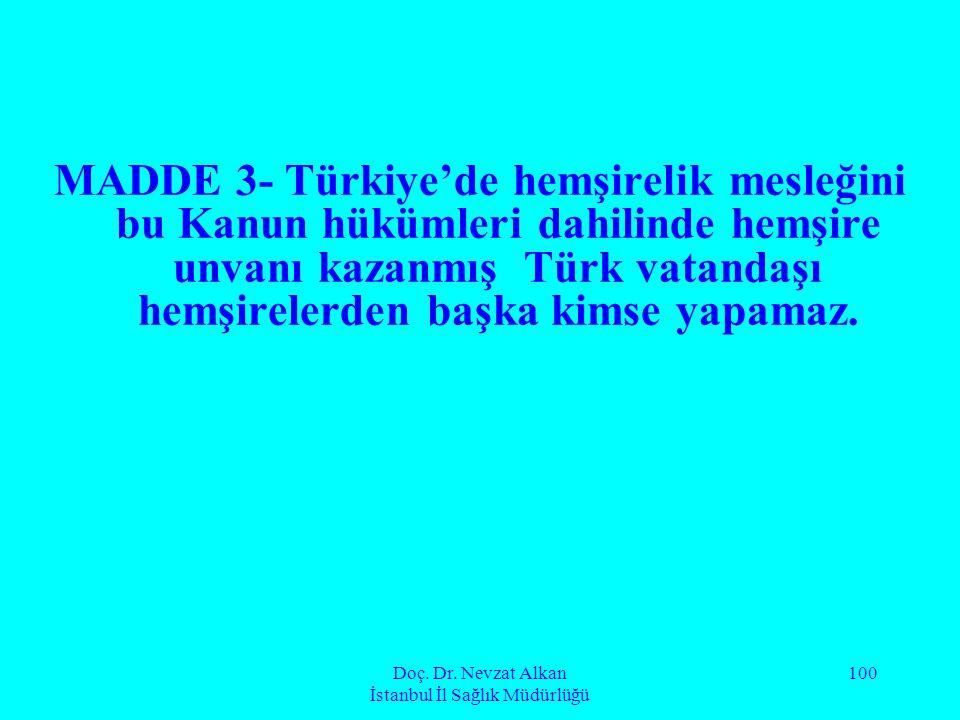 Doç. Dr. Nevzat Alkan İstanbul İl Sağlık Müdürlüğü 100 MADDE 3- Türkiye'de hemşirelik mesleğini bu Kanun hükümleri dahilinde hemşire unvanı kazanmış T