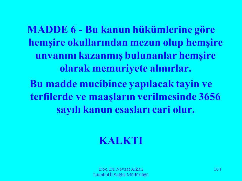Doç. Dr. Nevzat Alkan İstanbul İl Sağlık Müdürlüğü 104 MADDE 6 - Bu kanun hükümlerine göre hemşire okullarından mezun olup hemşire unvanını kazanmış b