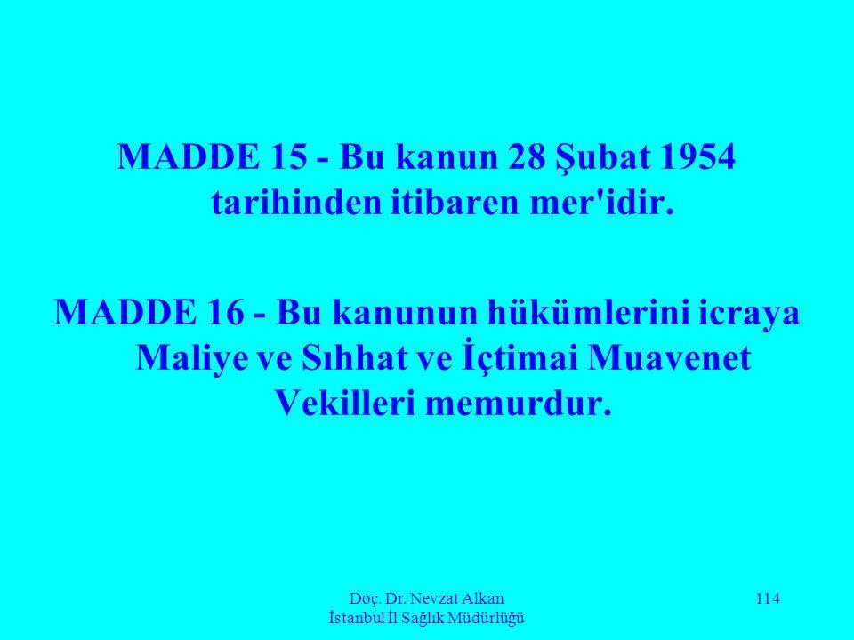 Doç. Dr. Nevzat Alkan İstanbul İl Sağlık Müdürlüğü 114 MADDE 15 - Bu kanun 28 Şubat 1954 tarihinden itibaren mer'idir. MADDE 16 - Bu kanunun hükümleri