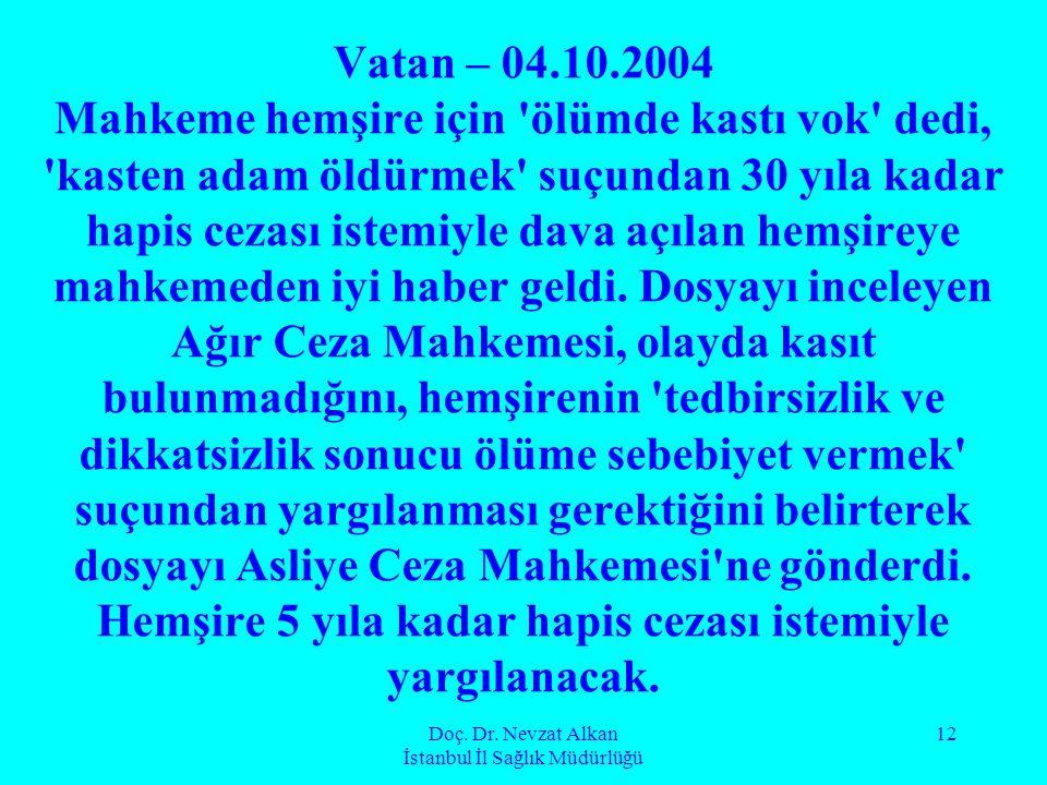 Doç. Dr. Nevzat Alkan İstanbul İl Sağlık Müdürlüğü 12 Vatan – 04.10.2004 Mahkeme hemşire için 'ölümde kastı vok' dedi, 'kasten adam öldürmek' suçundan