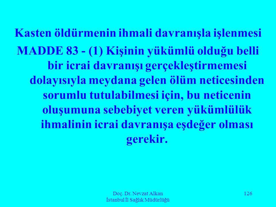Doç. Dr. Nevzat Alkan İstanbul İl Sağlık Müdürlüğü 126 Kasten öldürmenin ihmali davranışla işlenmesi MADDE 83 - (1) Kişinin yükümlü olduğu belli bir i
