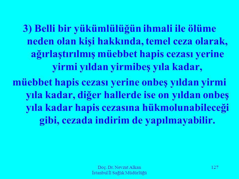 Doç. Dr. Nevzat Alkan İstanbul İl Sağlık Müdürlüğü 127 3) Belli bir yükümlülüğün ihmali ile ölüme neden olan kişi hakkında, temel ceza olarak, ağırlaş