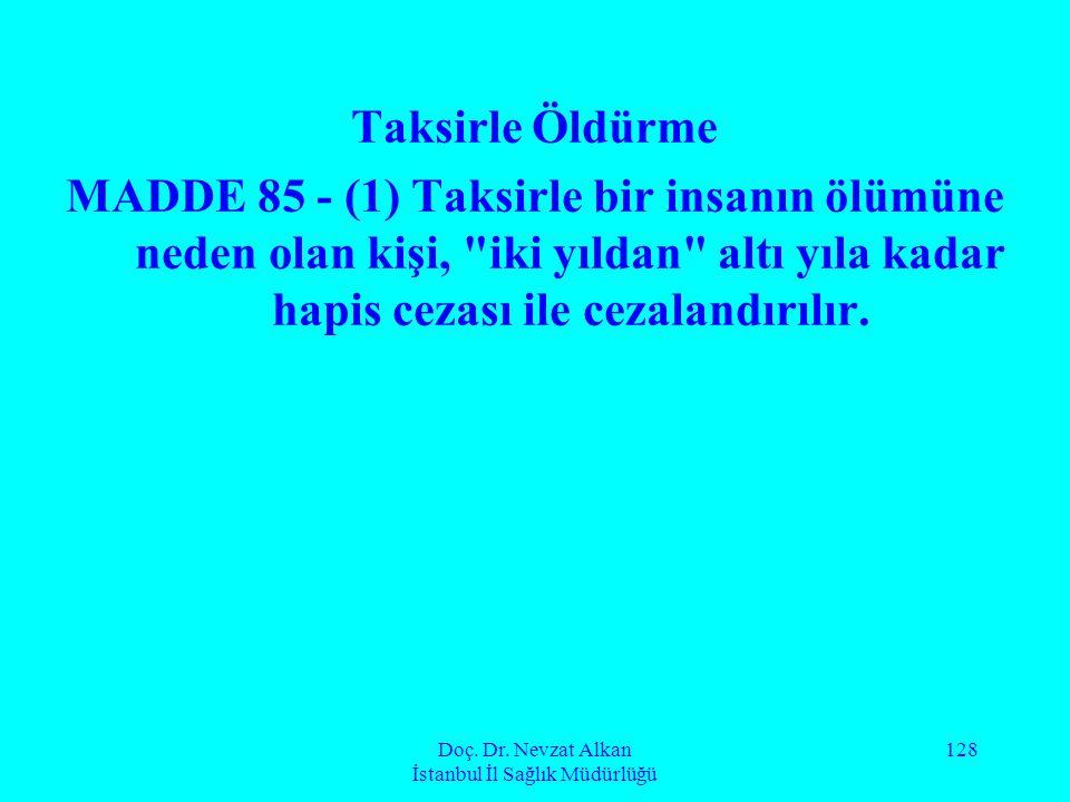 Doç. Dr. Nevzat Alkan İstanbul İl Sağlık Müdürlüğü 128 Taksirle Öldürme MADDE 85 - (1) Taksirle bir insanın ölümüne neden olan kişi,