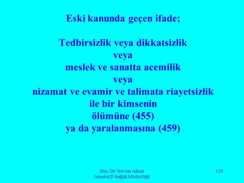Doç. Dr. Nevzat Alkan İstanbul İl Sağlık Müdürlüğü 129 Eski kanunda geçen ifade; Tedbirsizlik veya dikkatsizlik veya meslek ve sanatta acemilik veya n