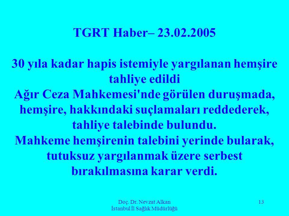 Doç. Dr. Nevzat Alkan İstanbul İl Sağlık Müdürlüğü 13 TGRT Haber– 23.02.2005 30 yıla kadar hapis istemiyle yargılanan hemşire tahliye edildi Ağır Ceza