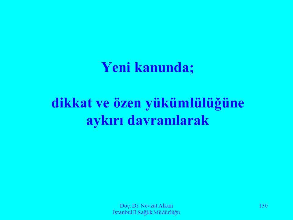 Doç. Dr. Nevzat Alkan İstanbul İl Sağlık Müdürlüğü 130 Yeni kanunda; dikkat ve özen yükümlülüğüne aykırı davranılarak