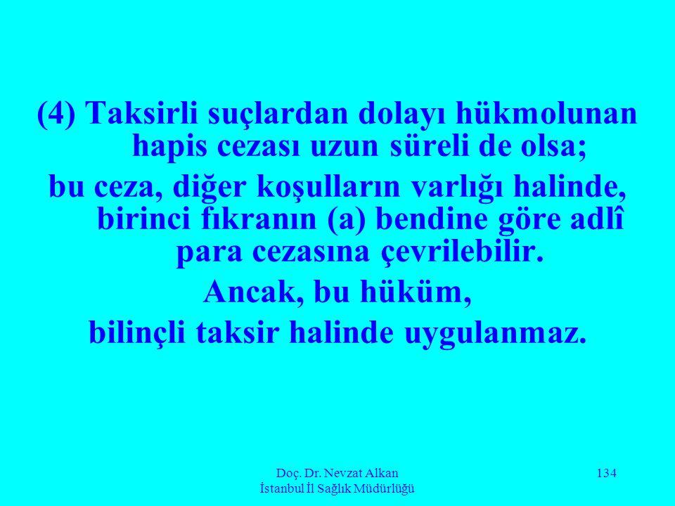 Doç. Dr. Nevzat Alkan İstanbul İl Sağlık Müdürlüğü 134 (4) Taksirli suçlardan dolayı hükmolunan hapis cezası uzun süreli de olsa; bu ceza, diğer koşul