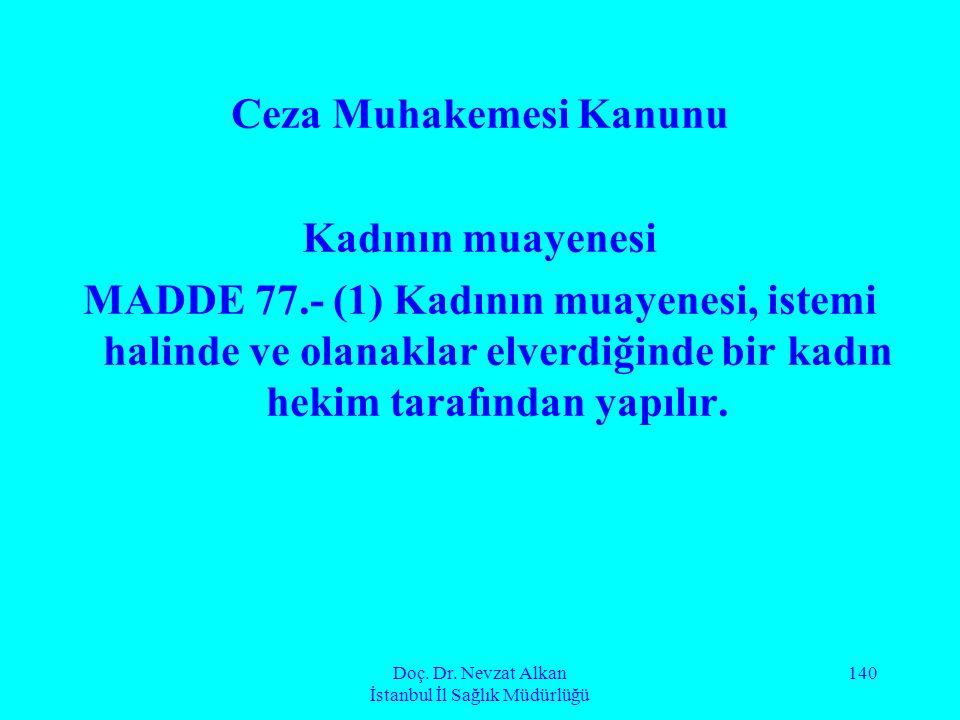 Doç. Dr. Nevzat Alkan İstanbul İl Sağlık Müdürlüğü 140 Ceza Muhakemesi Kanunu Kadının muayenesi MADDE 77.- (1) Kadının muayenesi, istemi halinde ve ol