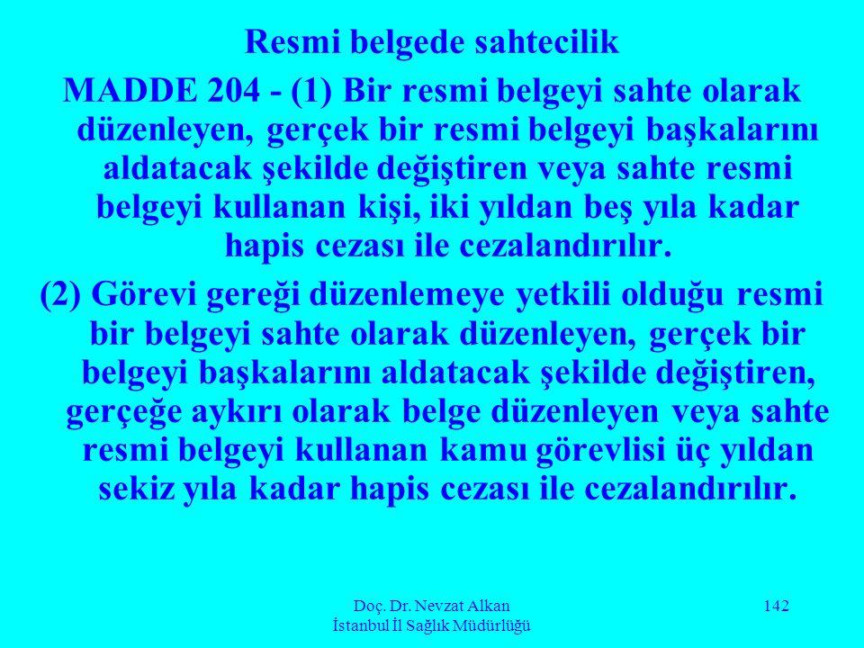 Doç. Dr. Nevzat Alkan İstanbul İl Sağlık Müdürlüğü 142 Resmi belgede sahtecilik MADDE 204 - (1) Bir resmi belgeyi sahte olarak düzenleyen, gerçek bir