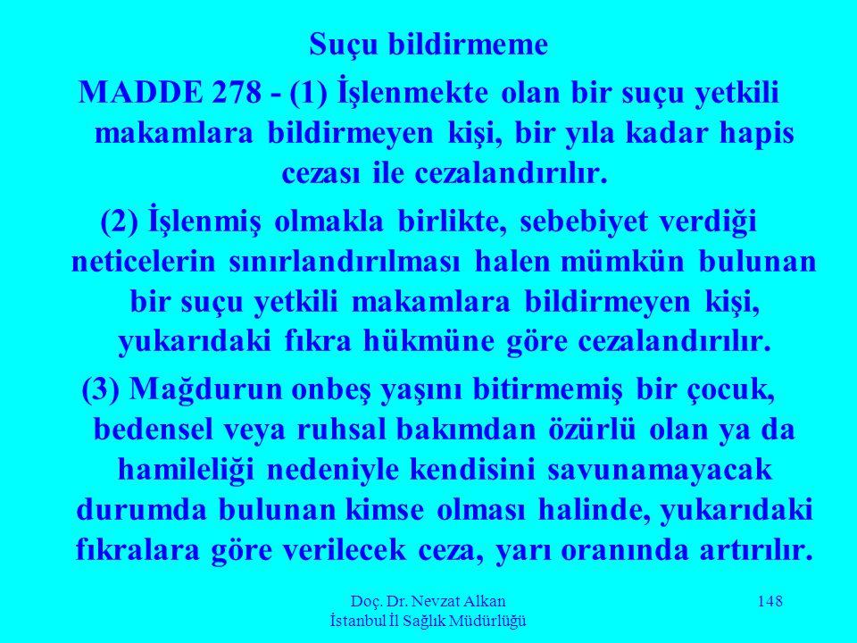 Doç. Dr. Nevzat Alkan İstanbul İl Sağlık Müdürlüğü 148 Suçu bildirmeme MADDE 278 - (1) İşlenmekte olan bir suçu yetkili makamlara bildirmeyen kişi, bi