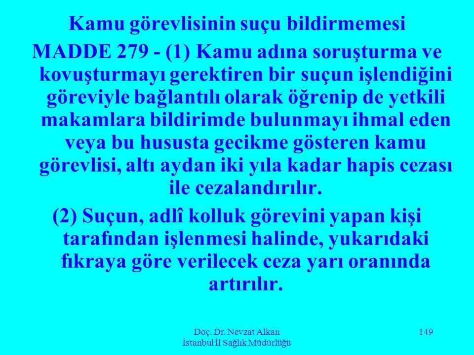Doç. Dr. Nevzat Alkan İstanbul İl Sağlık Müdürlüğü 149 Kamu görevlisinin suçu bildirmemesi MADDE 279 - (1) Kamu adına soruşturma ve kovuşturmayı gerek