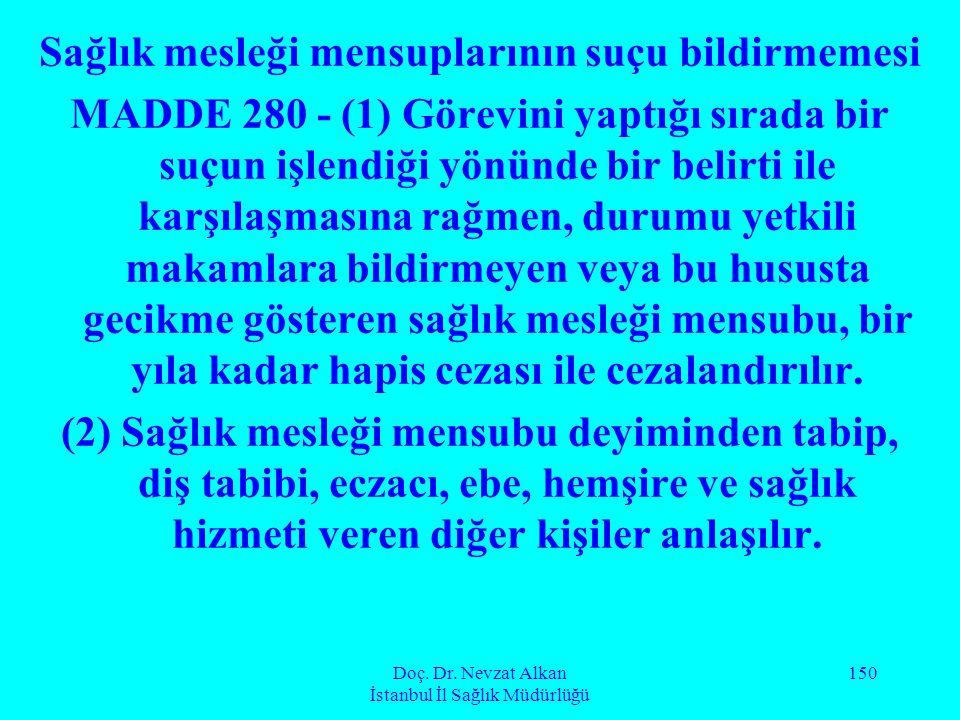 Doç. Dr. Nevzat Alkan İstanbul İl Sağlık Müdürlüğü 150 Sağlık mesleği mensuplarının suçu bildirmemesi MADDE 280 - (1) Görevini yaptığı sırada bir suçu