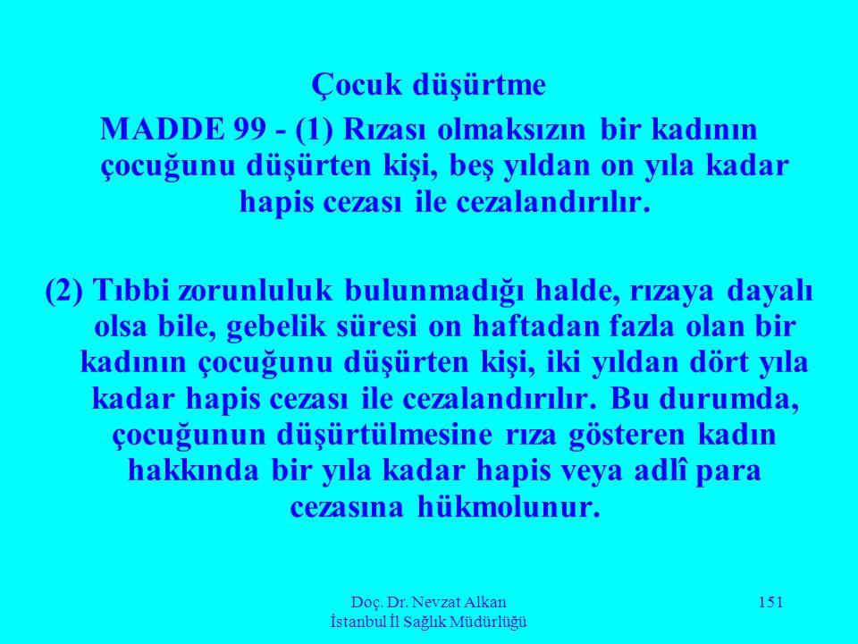 Doç. Dr. Nevzat Alkan İstanbul İl Sağlık Müdürlüğü 151 Çocuk düşürtme MADDE 99 - (1) Rızası olmaksızın bir kadının çocuğunu düşürten kişi, beş yıldan