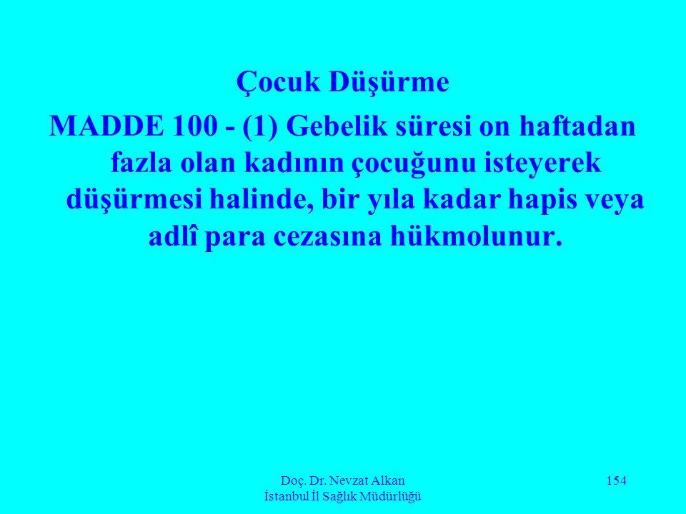 Doç. Dr. Nevzat Alkan İstanbul İl Sağlık Müdürlüğü 154 Çocuk Düşürme MADDE 100 - (1) Gebelik süresi on haftadan fazla olan kadının çocuğunu isteyerek