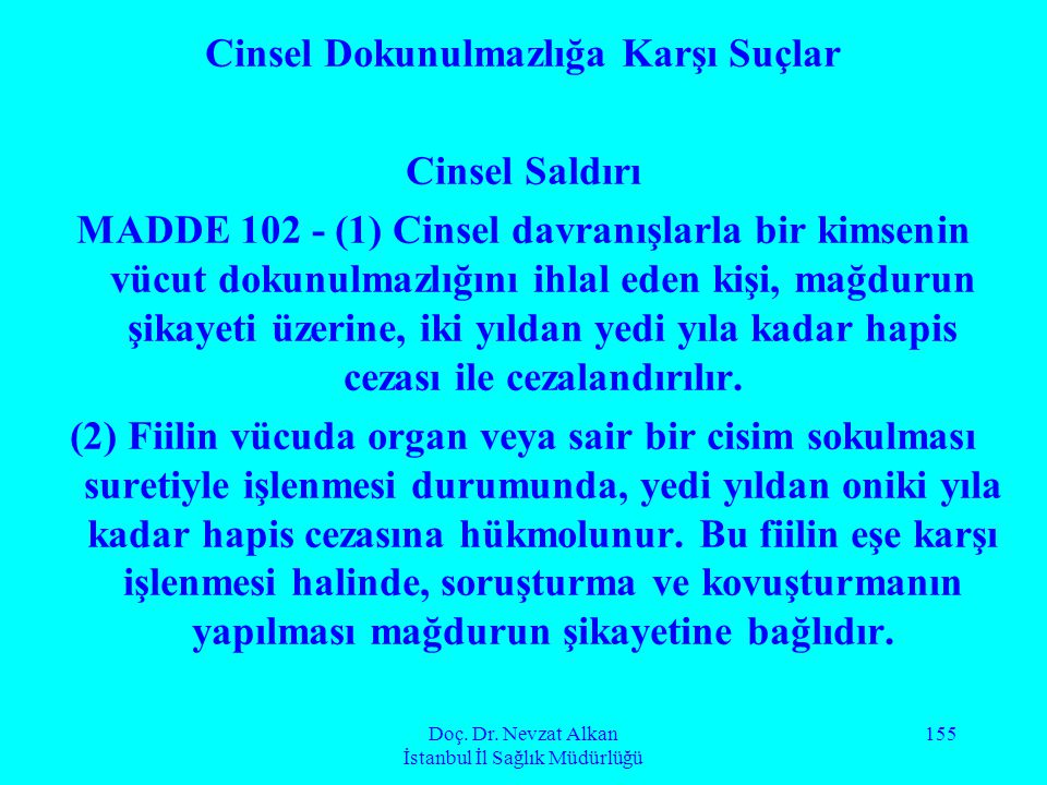 Doç. Dr. Nevzat Alkan İstanbul İl Sağlık Müdürlüğü 155 Cinsel Dokunulmazlığa Karşı Suçlar Cinsel Saldırı MADDE 102 - (1) Cinsel davranışlarla bir kims