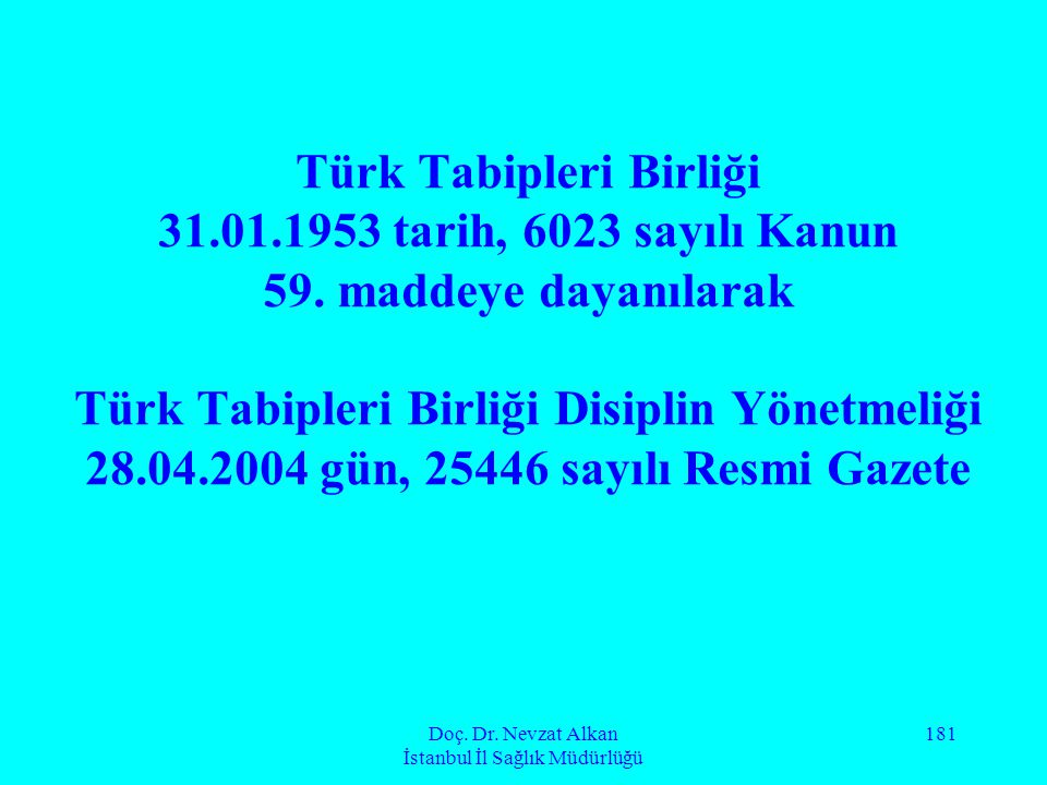 Doç. Dr. Nevzat Alkan İstanbul İl Sağlık Müdürlüğü 181 Türk Tabipleri Birliği 31.01.1953 tarih, 6023 sayılı Kanun 59. maddeye dayanılarak Türk Tabiple