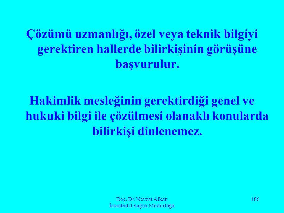 Doç. Dr. Nevzat Alkan İstanbul İl Sağlık Müdürlüğü 186 Çözümü uzmanlığı, özel veya teknik bilgiyi gerektiren hallerde bilirkişinin görüşüne başvurulur