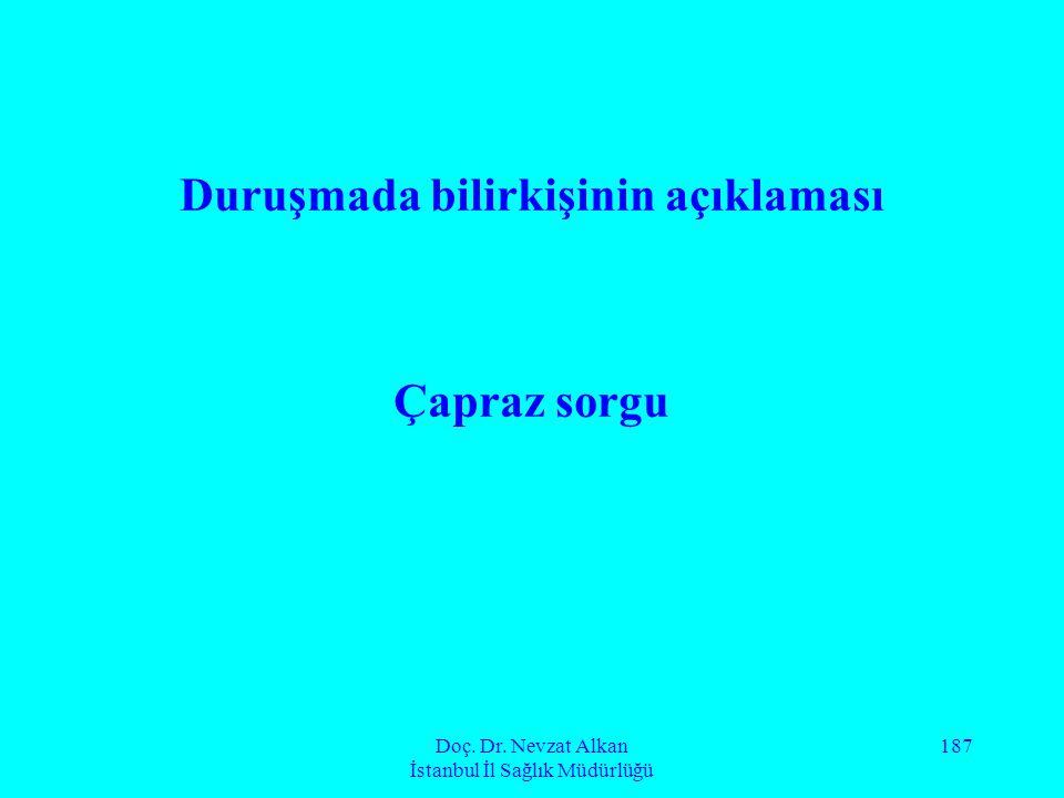 Doç. Dr. Nevzat Alkan İstanbul İl Sağlık Müdürlüğü 187 Duruşmada bilirkişinin açıklaması Çapraz sorgu