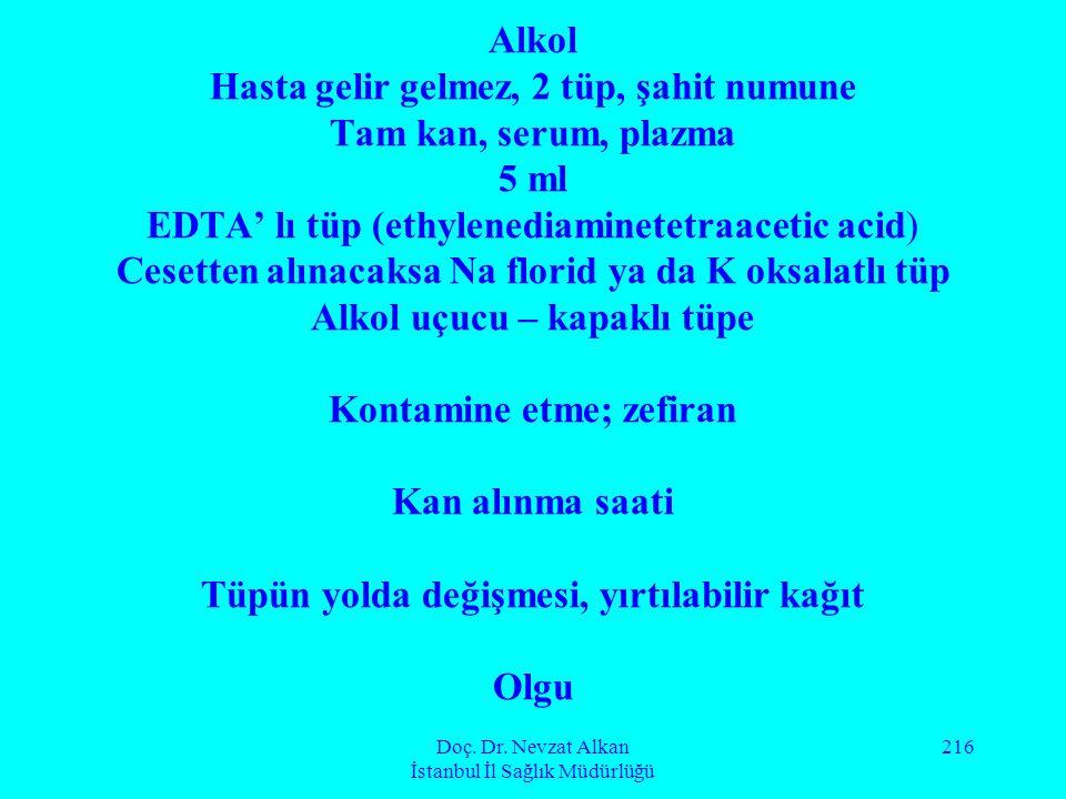 Doç. Dr. Nevzat Alkan İstanbul İl Sağlık Müdürlüğü 216 Alkol Hasta gelir gelmez, 2 tüp, şahit numune Tam kan, serum, plazma 5 ml EDTA' lı tüp (ethylen