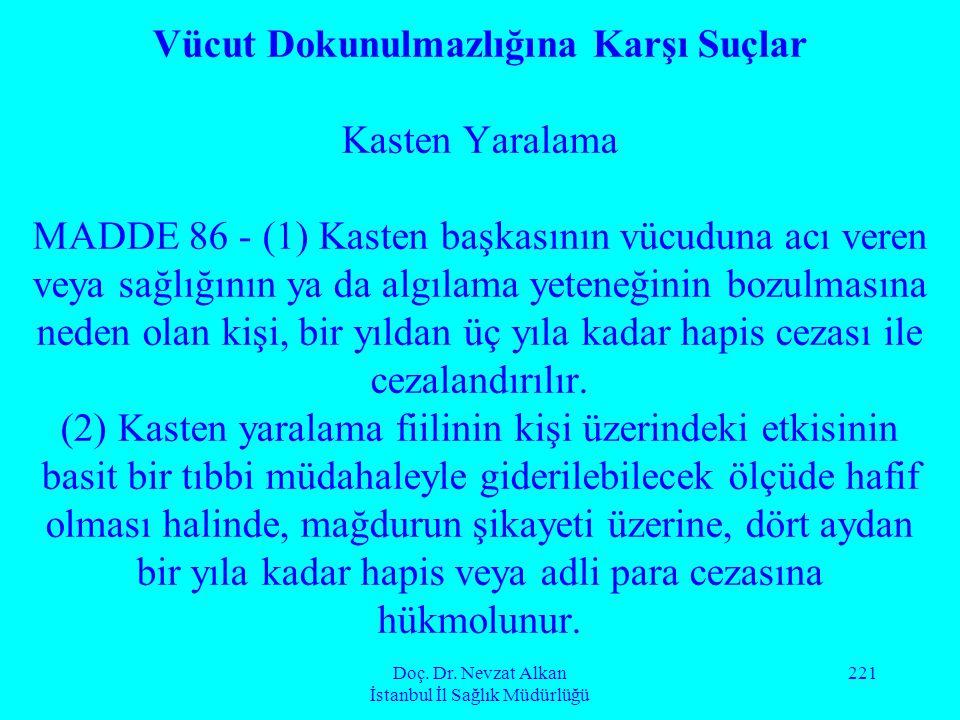 Doç. Dr. Nevzat Alkan İstanbul İl Sağlık Müdürlüğü 221 Vücut Dokunulmazlığına Karşı Suçlar Kasten Yaralama MADDE 86 - (1) Kasten başkasının vücuduna a