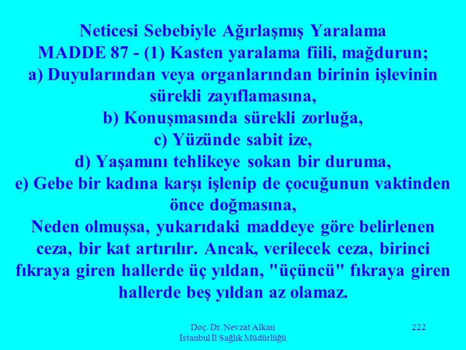 Doç. Dr. Nevzat Alkan İstanbul İl Sağlık Müdürlüğü 222 Neticesi Sebebiyle Ağırlaşmış Yaralama MADDE 87 - (1) Kasten yaralama fiili, mağdurun; a) Duyul