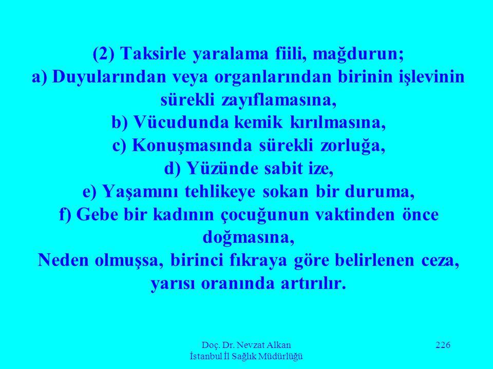 Doç. Dr. Nevzat Alkan İstanbul İl Sağlık Müdürlüğü 226 (2) Taksirle yaralama fiili, mağdurun; a) Duyularından veya organlarından birinin işlevinin sür