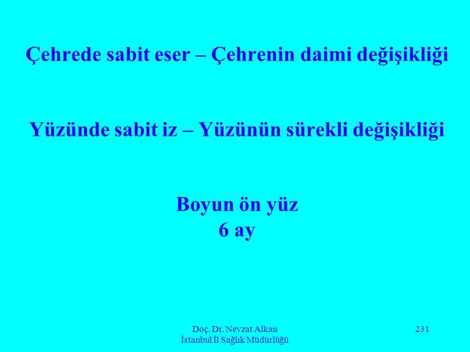 Doç. Dr. Nevzat Alkan İstanbul İl Sağlık Müdürlüğü 231 Çehrede sabit eser – Çehrenin daimi değişikliği Yüzünde sabit iz – Yüzünün sürekli değişikliği