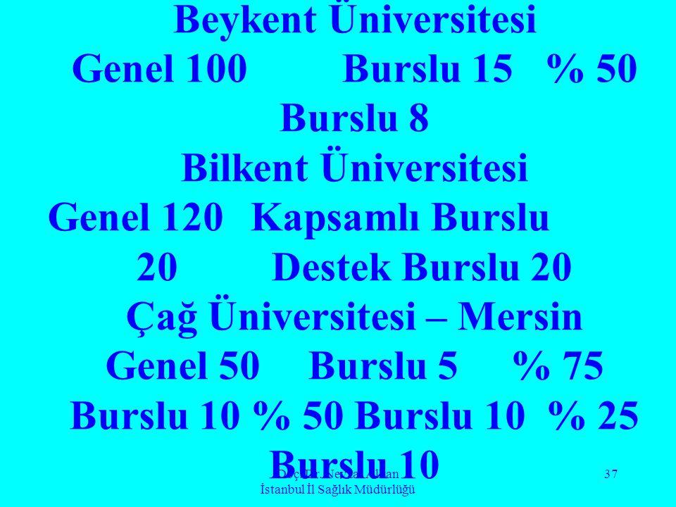Doç. Dr. Nevzat Alkan İstanbul İl Sağlık Müdürlüğü 37 Beykent Üniversitesi Genel 100Burslu 15 % 50 Burslu 8 Bilkent Üniversitesi Genel 120 Kapsamlı Bu