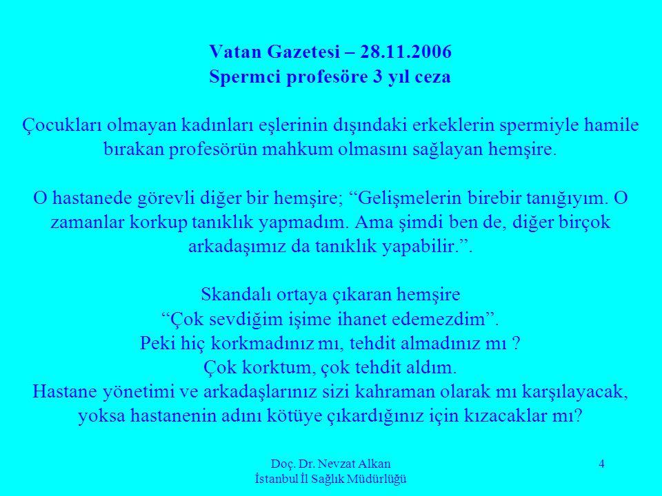 Doç. Dr. Nevzat Alkan İstanbul İl Sağlık Müdürlüğü 4 Vatan Gazetesi – 28.11.2006 Spermci profesöre 3 yıl ceza Çocukları olmayan kadınları eşlerinin dı