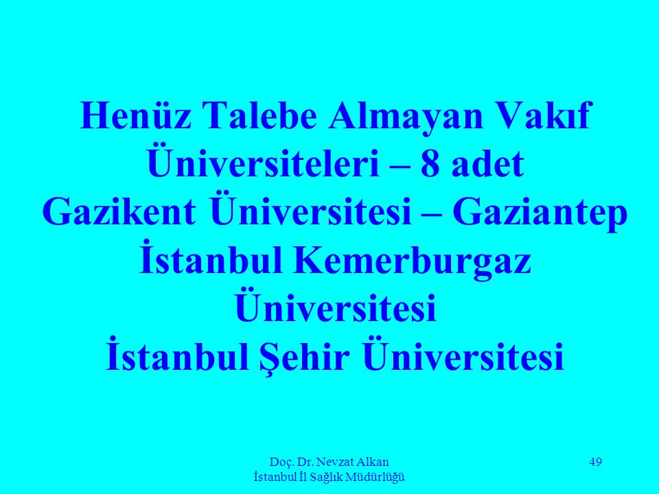 Doç. Dr. Nevzat Alkan İstanbul İl Sağlık Müdürlüğü 49 Henüz Talebe Almayan Vakıf Üniversiteleri – 8 adet Gazikent Üniversitesi – Gaziantep İstanbul Ke
