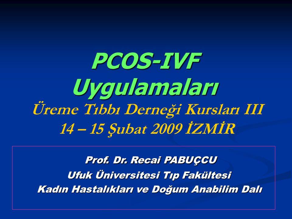 PCOS-IVF Uygulamaları Üreme Tıbbı Derneği Kursları III 14 – 15 Şubat 2009 İZMİR Prof. Dr. Recai PABUÇCU Prof. Dr. Recai PABUÇCU Ufuk Üniversitesi Tıp