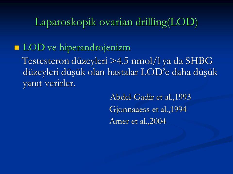 Laparoskopik ovarian drilling(LOD) LOD ve hiperandrojenizm LOD ve hiperandrojenizm Testesteron düzeyleri >4.5 nmol/l ya da SHBG düzeyleri düşük olan hastalar LOD'e daha düşük yanıt verirler.