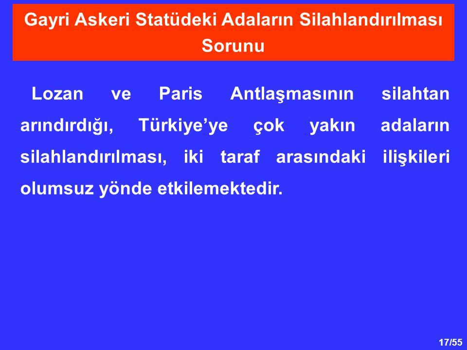 17/55 Lozan ve Paris Antlaşmasının silahtan arındırdığı, Türkiye'ye çok yakın adaların silahlandırılması, iki taraf arasındaki ilişkileri olumsuz yönd