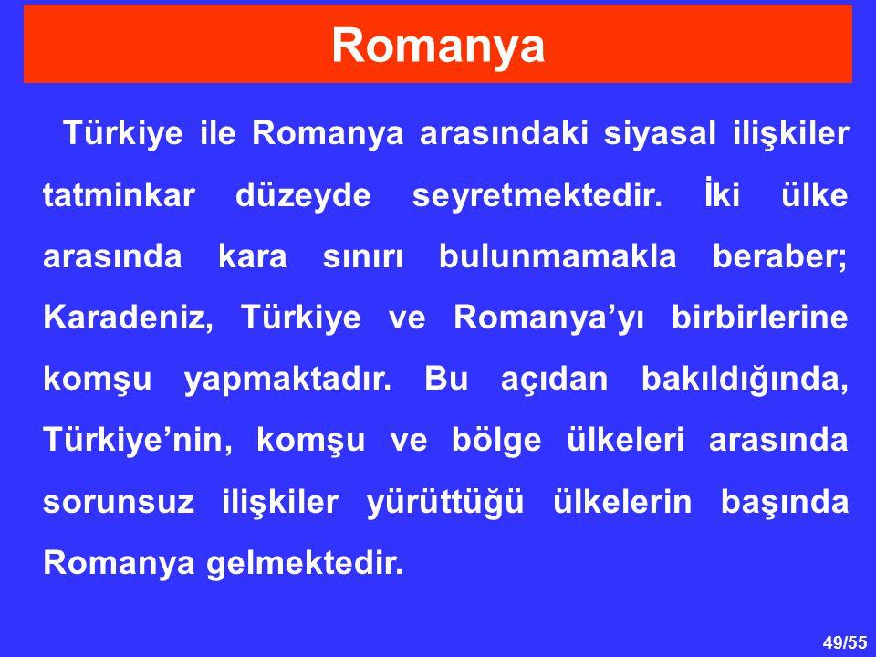 49/55 Türkiye ile Romanya arasındaki siyasal ilişkiler tatminkar düzeyde seyretmektedir. İki ülke arasında kara sınırı bulunmamakla beraber; Karadeniz