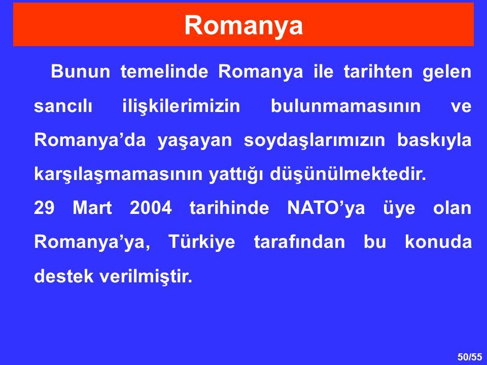 50/55 Bunun temelinde Romanya ile tarihten gelen sancılı ilişkilerimizin bulunmamasının ve Romanya'da yaşayan soydaşlarımızın baskıyla karşılaşmamasın