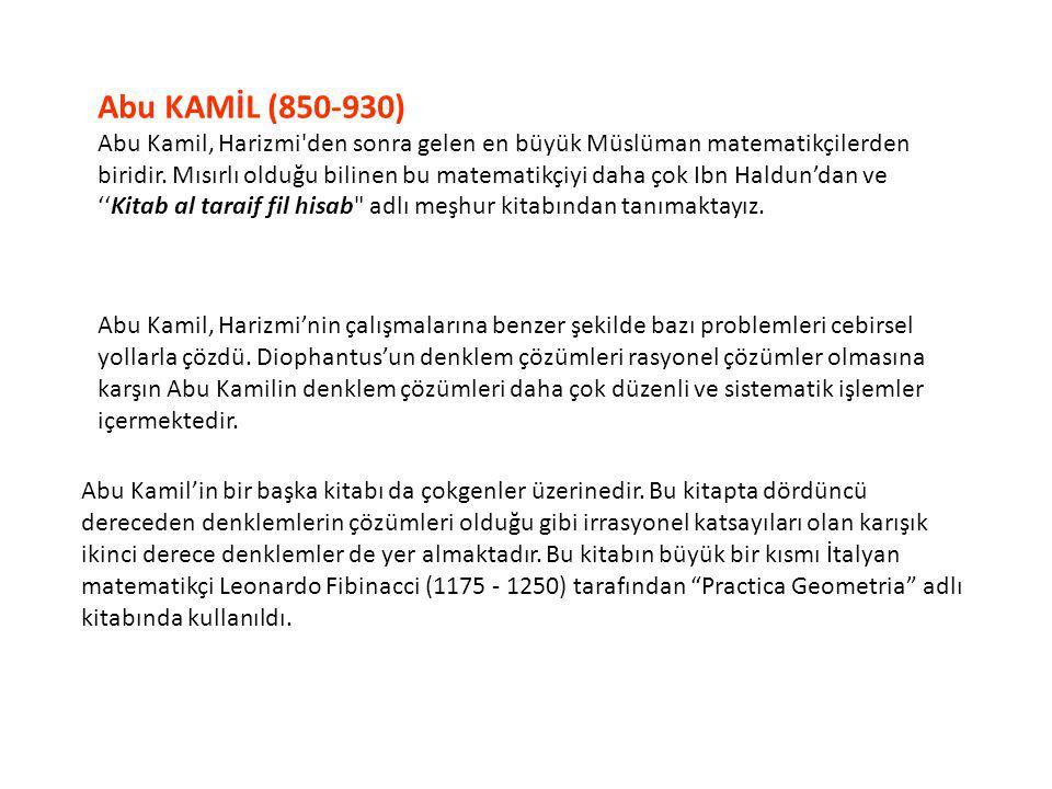 Abu KAMİL (850-930) Abu Kamil, Harizmi'den sonra gelen en büyük Müslüman matematikçilerden biridir. Mısırlı olduğu bilinen bu matematikçiyi daha çok I
