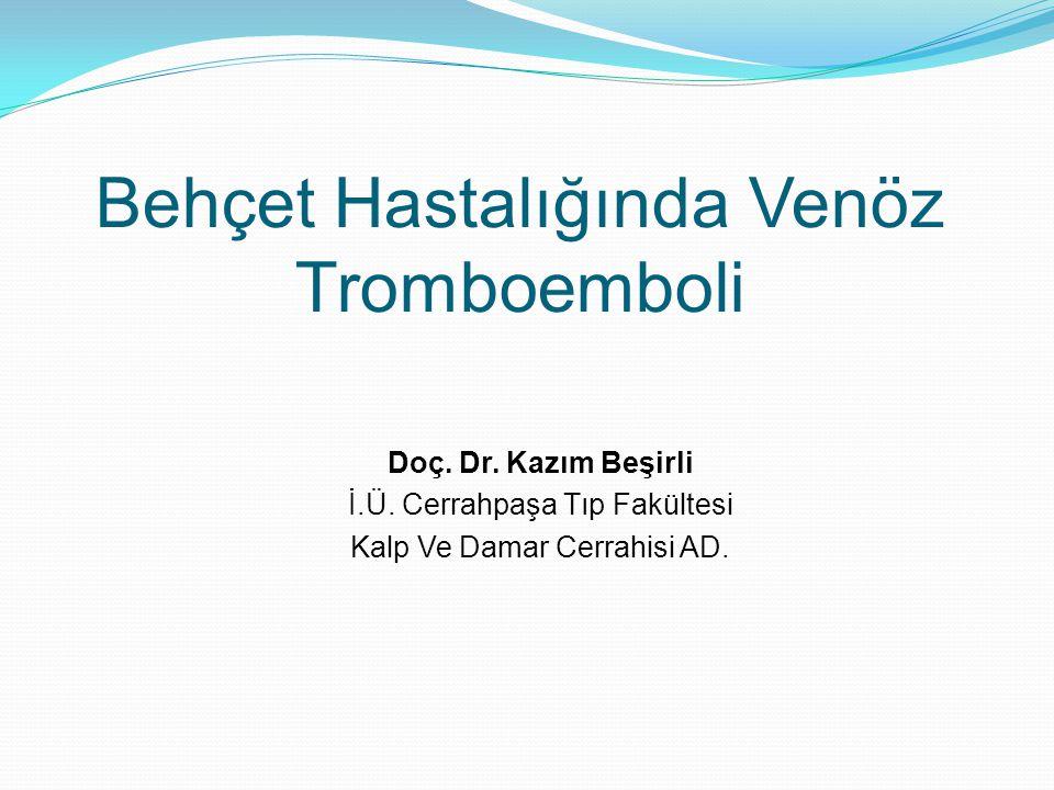 Behçet Hastalığında Venöz Tromboemboli Doç. Dr. Kazım Beşirli İ.Ü. Cerrahpaşa Tıp Fakültesi Kalp Ve Damar Cerrahisi AD.