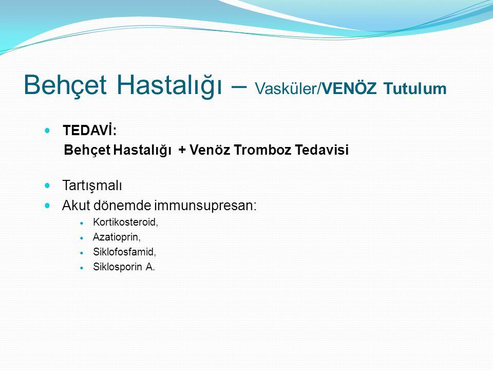 TEDAVİ: Behçet Hastalığı + Venöz Tromboz Tedavisi Tartışmalı Akut dönemde immunsupresan: Kortikosteroid, Azatioprin, Siklofosfamid, Siklosporin A. Beh