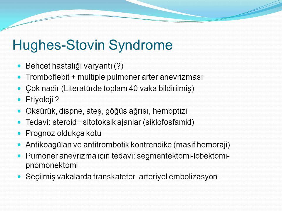 Hughes-Stovin Syndrome Behçet hastalığı varyantı (?) Tromboflebit + multiple pulmoner arter anevrizması Çok nadir (Literatürde toplam 40 vaka bildiril