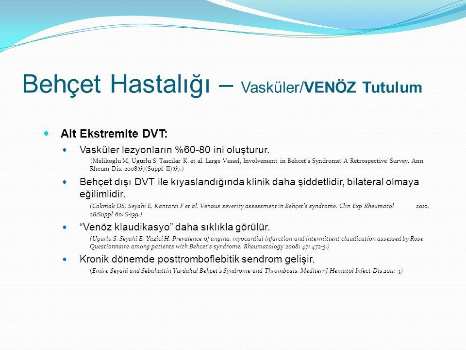 Alt Ekstremite DVT: Vasküler lezyonların %60-80 ini oluşturur. (Melikoglu M, Ugurlu S, Tascilar K. et al. Large Vessel, Involvement in Behcet's Syndro