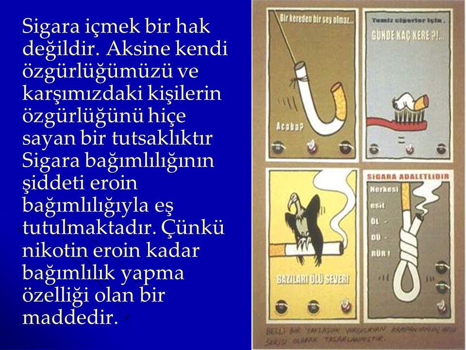 Sigara içmek bir hak değildir. Aksine kendi özgürlüğümüzü ve karşımızdaki kişilerin özgürlüğünü hiçe sayan bir tutsaklıktır Sigara bağımlılığının şidd