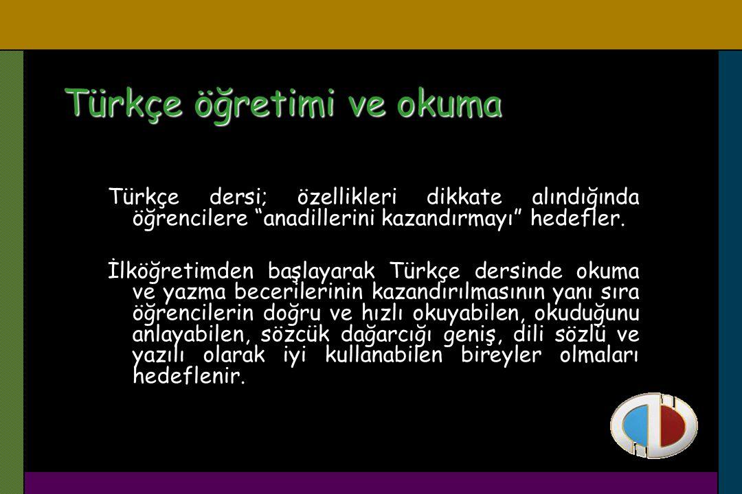 """Türkçe öğretimi ve okuma Türkçe dersi; özellikleri dikkate alındığında öğrencilere """"anadillerini kazandırmayı"""" hedefler. İlköğretimden başlayarak Türk"""