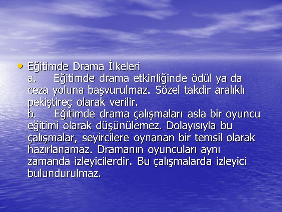 Eğitimde Drama İlkeleri a. Eğitimde drama etkinliğinde ödül ya da ceza yoluna başvurulmaz. Sözel takdir aralıklı pekiştireç olarak verilir. b. Eğitimd